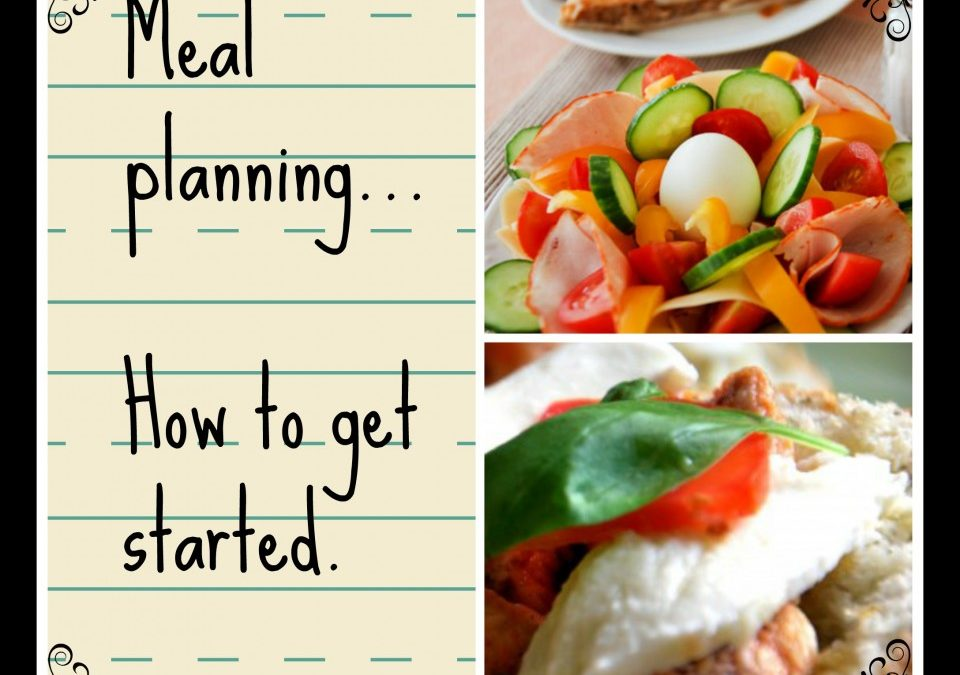 Meal Planning, how to get started, planning melas, tips for meals, quick meal ideas